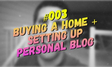 #003 – Buying a Home + Setting up Personal Blog