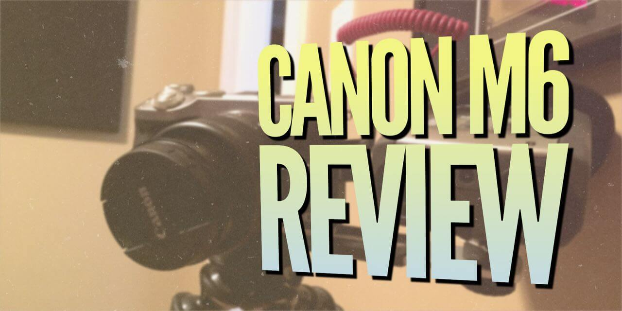 Honest Review of the Canon M6 Mirrorless Camera 60FPS